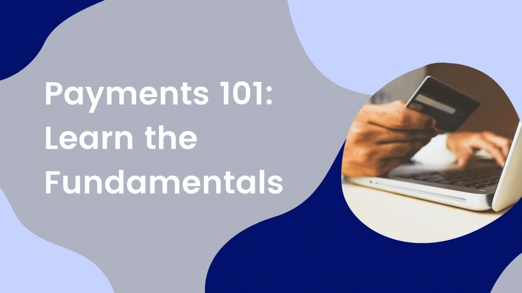 Payments 101: Learn the Fundamentals
